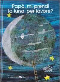 Papà, mi prendi la luna, per favore? / di Eric Carle