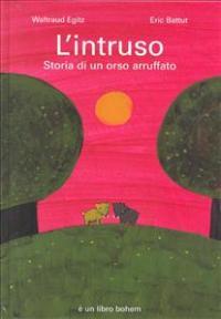 L' intruso : storia di un orso arruffato / un racconto di Waltraud Egitz ; illustrato da Eric Battut ; traduzione di Luigina Battistuzza
