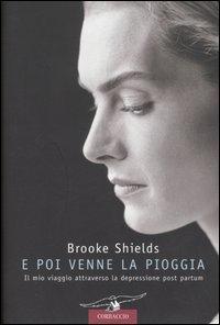 E poi venne la pioggia / Brooke Shields ; traduzione di Elisabetta De Medio