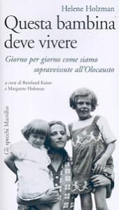 Questa bambina deve vivere : giorno per giorno come siamo sopravvissute all`Olocausto / Helene Holzman ; a cura di Reinhard Kaiser e Margarete Holzman ; traduzione di Alessandra Luise