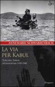 La via per Kabul / Annemarie Schwarzenbach ; a cura di Roger Perret ; traduzione di Tina D'Agostini