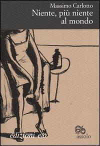 Niente, più niente al mondo : monologo per un delitto / Massimo Carlotto