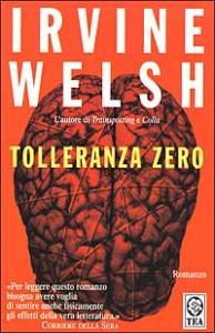 Tolleranza zero : romanzo / Irvine Welsh ; traduzione di Massimo Bocchiola