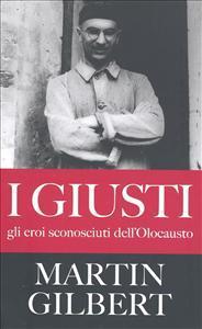 I giusti : gli eroi sconosciuti dell'Olocausto / Martin Gilbert