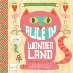 Alice in Wonderland : a colors primer / by Jennifer Adams ; art by Alison Oliver.